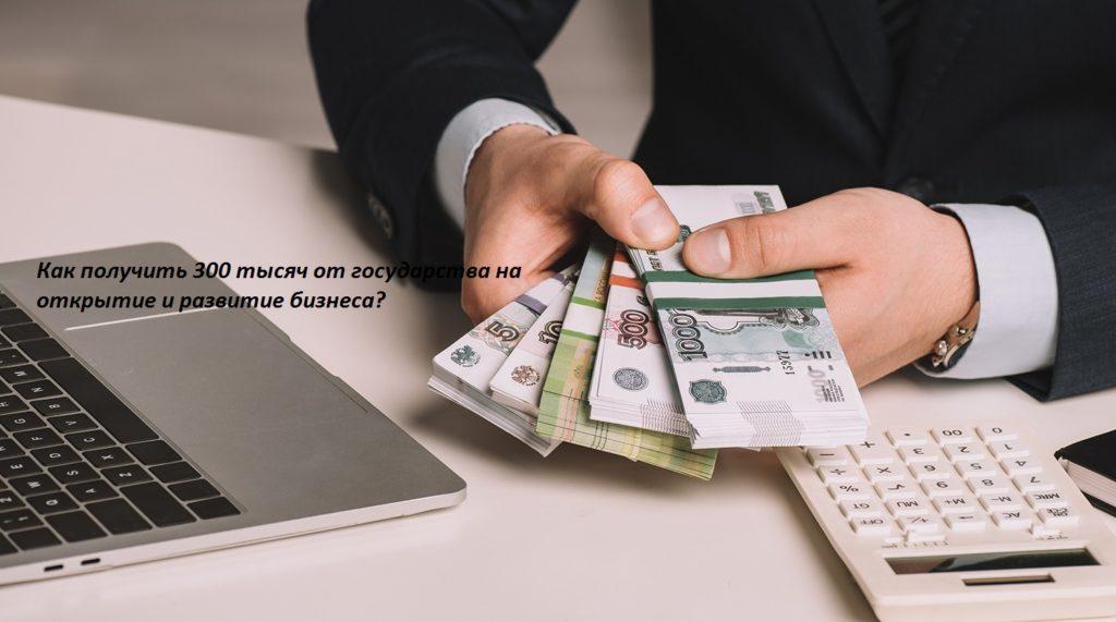 Как получить 300 тысяч от государства на открытие и развитие бизнеса?