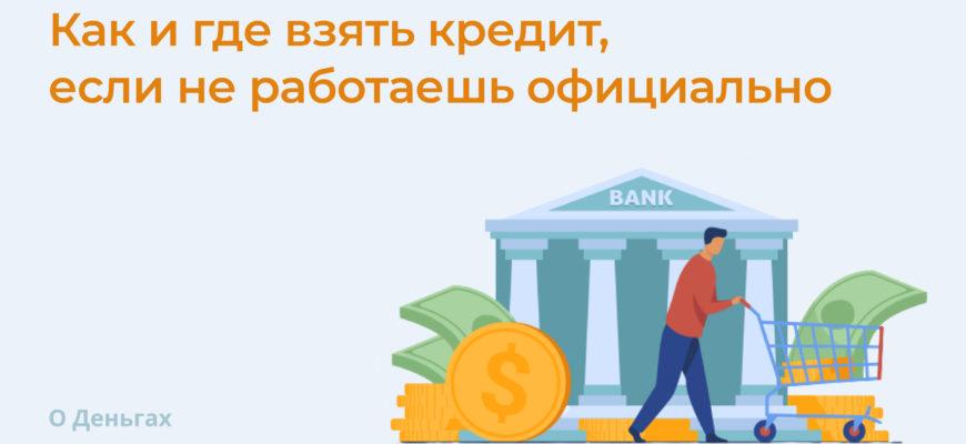 Как и где взять кредит, если не работаешь официально